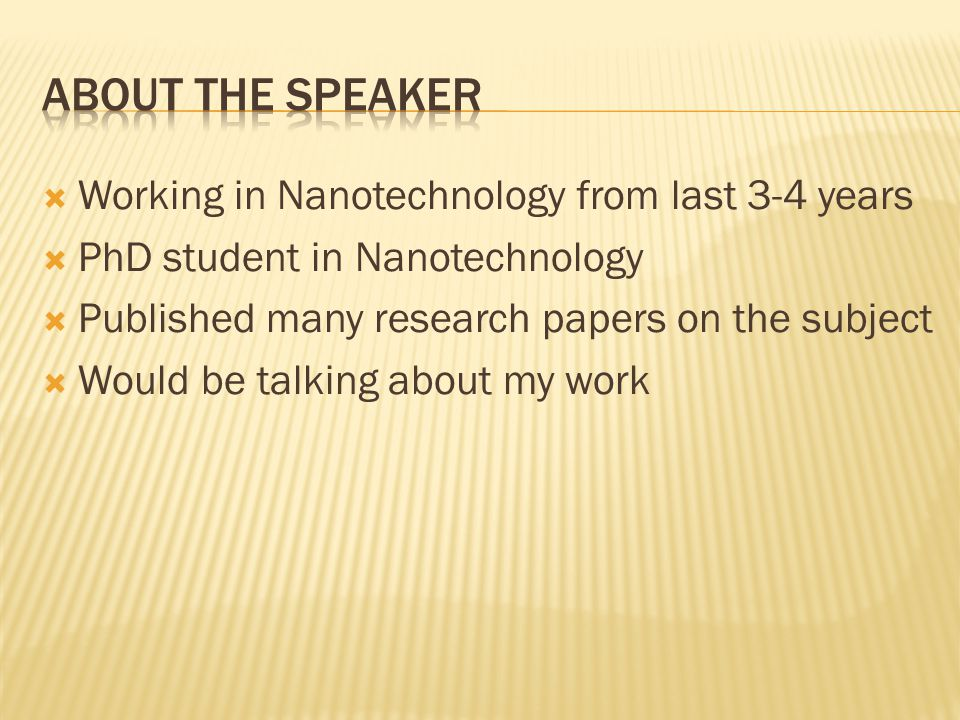  Working in Nanotechnology from last 3-4 years  PhD student in Nanotechnology  Published many research papers on the subject  Would be talking about my work