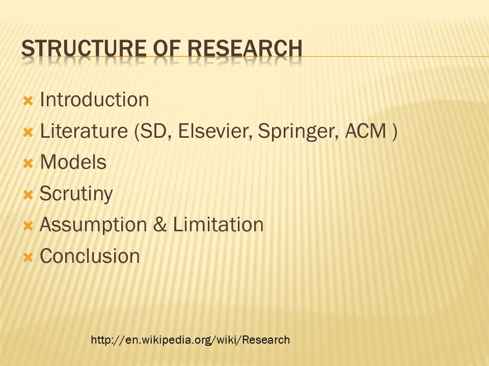  Introduction  Literature (SD, Elsevier, Springer, ACM )  Models  Scrutiny  Assumption & Limitation  Conclusion http://en.wikipedia.org/wiki/Research