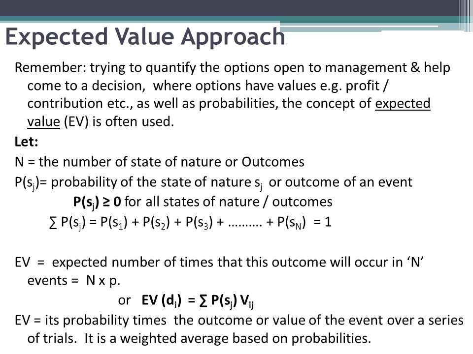 Expected Value Approach Remember: trying to quantify the options open to management & help come to a decision, where options have values e.g. profit /