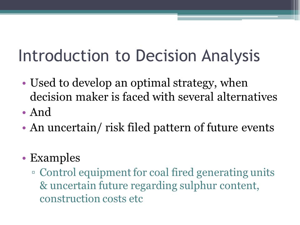 Introduction to Decision Analysis Used to develop an optimal strategy, when decision maker is faced with several alternatives And An uncertain/ risk filed pattern of future events Examples ▫Control equipment for coal fired generating units & uncertain future regarding sulphur content, construction costs etc