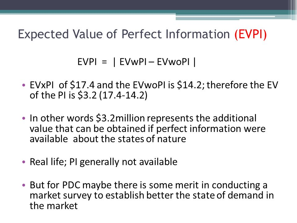 Expected Value of Perfect Information (EVPI) EVPI = | EVwPI – EVwoPI | EVxPI of $17.4 and the EVwoPI is $14.2; therefore the EV of the PI is $3.2 (17.4-14.2) In other words $3.2million represents the additional value that can be obtained if perfect information were available about the states of nature Real life; PI generally not available But for PDC maybe there is some merit in conducting a market survey to establish better the state of demand in the market