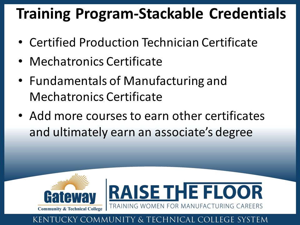 Training Program-Stackable Credentials Certified Production Technician Certificate Mechatronics Certificate Fundamentals of Manufacturing and Mechatronics Certificate Add more courses to earn other certificates and ultimately earn an associate's degree