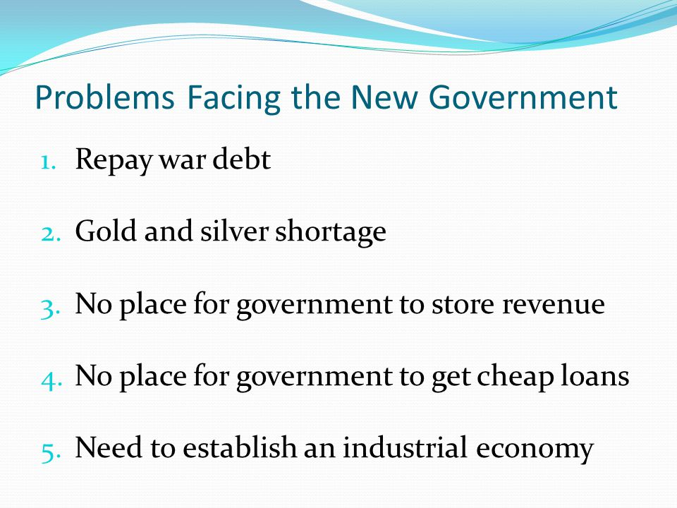 Problems Facing the New Government 1. Repay war debt 2.