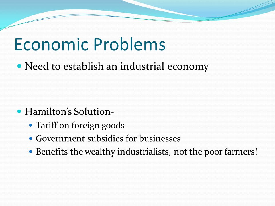 Economic Problems Need to establish an industrial economy Hamilton's Solution- Tariff on foreign goods Government subsidies for businesses Benefits the wealthy industrialists, not the poor farmers!