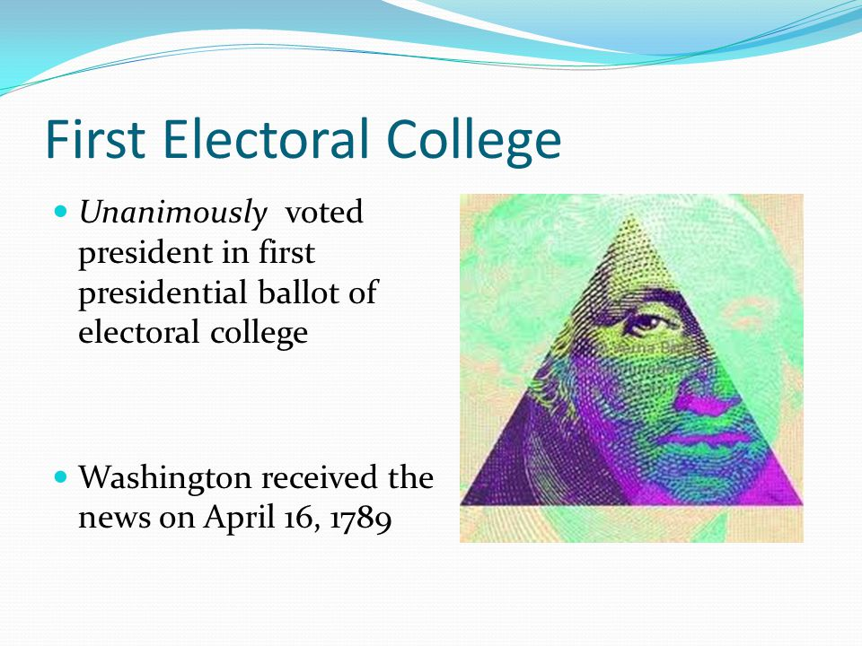 First Electoral College Unanimously voted president in first presidential ballot of electoral college Washington received the news on April 16, 1789
