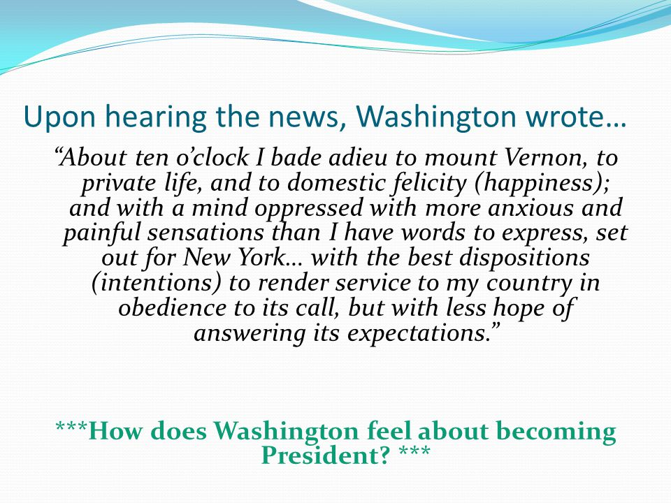 Upon hearing the news, Washington wrote… About ten o'clock I bade adieu to mount Vernon, to private life, and to domestic felicity (happiness); and with a mind oppressed with more anxious and painful sensations than I have words to express, set out for New York… with the best dispositions (intentions) to render service to my country in obedience to its call, but with less hope of answering its expectations. ***How does Washington feel about becoming President.