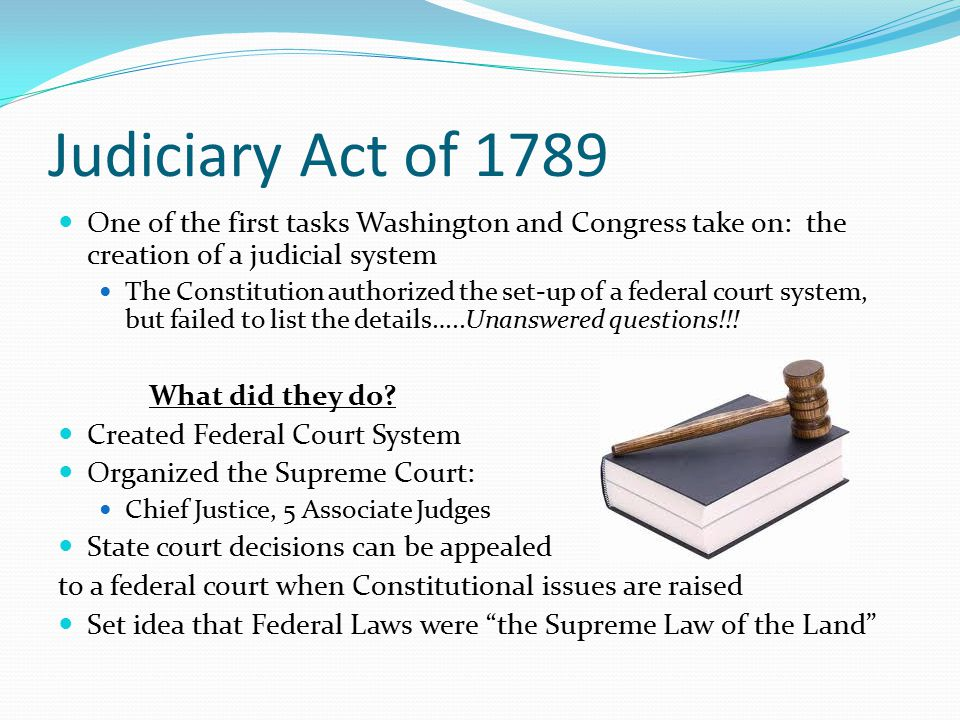 Judiciary Act of 1789 One of the first tasks Washington and Congress take on: the creation of a judicial system The Constitution authorized the set-up of a federal court system, but failed to list the details…..Unanswered questions!!.