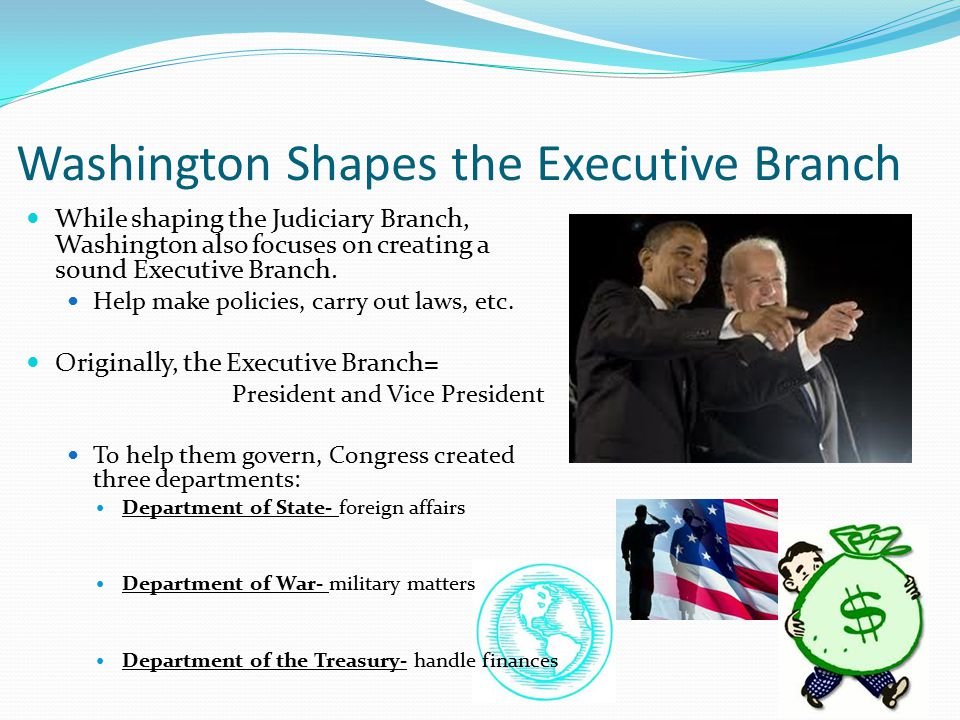 Washington Shapes the Executive Branch: Washington's Cabinet THOMAS JEFFERSON: Secretary of State ALEXANDER HAMILTON: Secretary of the Treasury HENRY KNOX: Secretary of War
