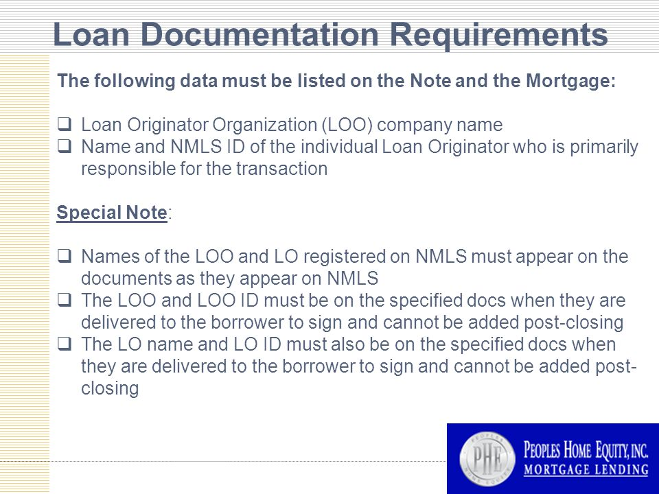 Loan Documentation Requirements The following data must be listed on the Note and the Mortgage:  Loan Originator Organization (LOO) company name  Name and NMLS ID of the individual Loan Originator who is primarily responsible for the transaction Special Note:  Names of the LOO and LO registered on NMLS must appear on the documents as they appear on NMLS  The LOO and LOO ID must be on the specified docs when they are delivered to the borrower to sign and cannot be added post-closing  The LO name and LO ID must also be on the specified docs when they are delivered to the borrower to sign and cannot be added post- closing