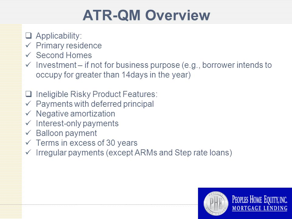 ATR-QM Overview  Applicability: Primary residence Second Homes Investment – if not for business purpose (e.g., borrower intends to occupy for greater than 14days in the year)  Ineligible Risky Product Features: Payments with deferred principal Negative amortization Interest-only payments Balloon payment Terms in excess of 30 years Irregular payments (except ARMs and Step rate loans)