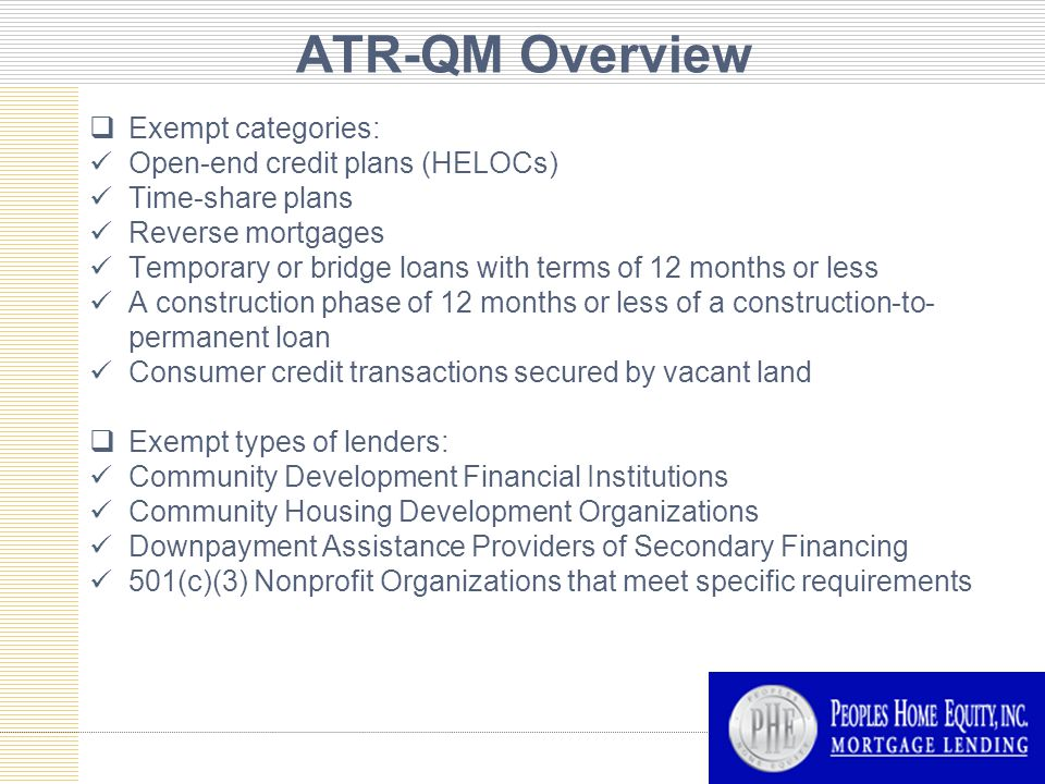 ATR-QM Overview  Exempt categories: Open-end credit plans (HELOCs) Time-share plans Reverse mortgages Temporary or bridge loans with terms of 12 months or less A construction phase of 12 months or less of a construction-to- permanent loan Consumer credit transactions secured by vacant land  Exempt types of lenders: Community Development Financial Institutions Community Housing Development Organizations Downpayment Assistance Providers of Secondary Financing 501(c)(3) Nonprofit Organizations that meet specific requirements
