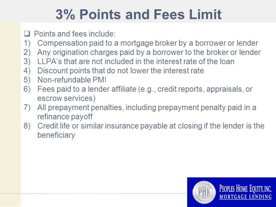 3% Points and Fees Limit  Points and fees include: 1)Compensation paid to a mortgage broker by a borrower or lender 2)Any origination charges paid by a borrower to the broker or lender 3)LLPA's that are not included in the interest rate of the loan 4)Discount points that do not lower the interest rate 5)Non-refundable PMI 6)Fees paid to a lender affiliate (e.g., credit reports, appraisals, or escrow services) 7)All prepayment penalties, including prepayment penalty paid in a refinance payoff 8)Credit life or similar insurance payable at closing if the lender is the beneficiary