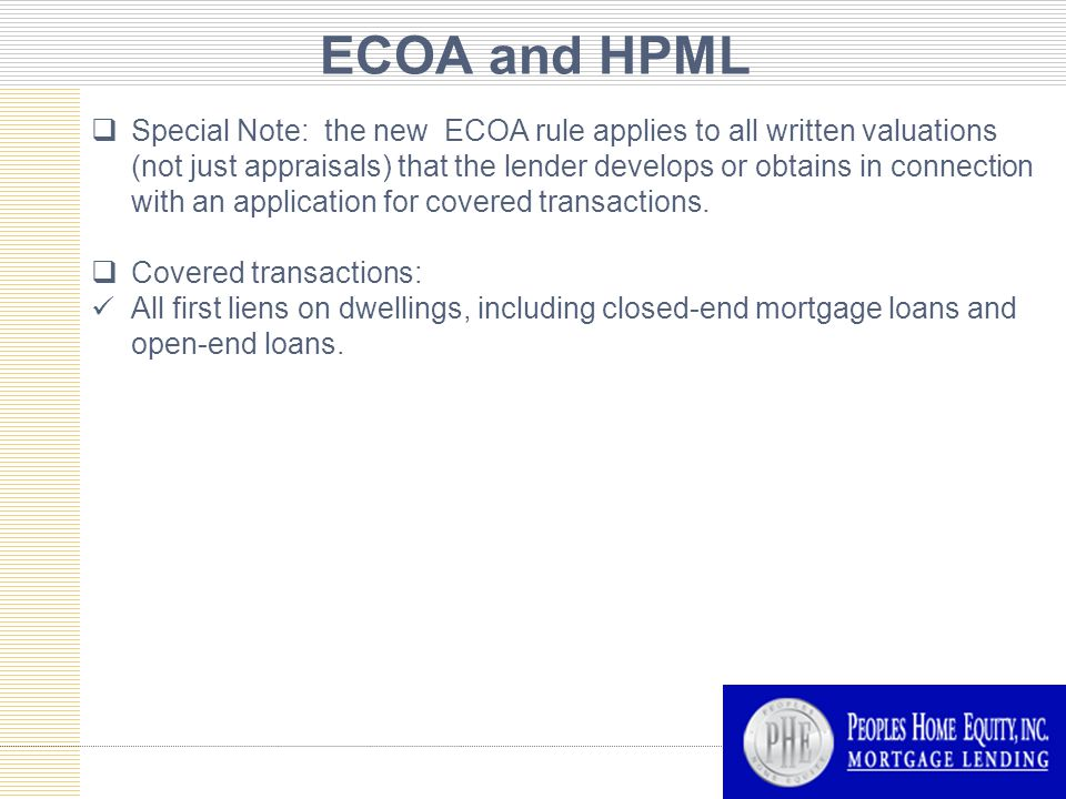 ECOA and HPML  Special Note: the new ECOA rule applies to all written valuations (not just appraisals) that the lender develops or obtains in connection with an application for covered transactions.