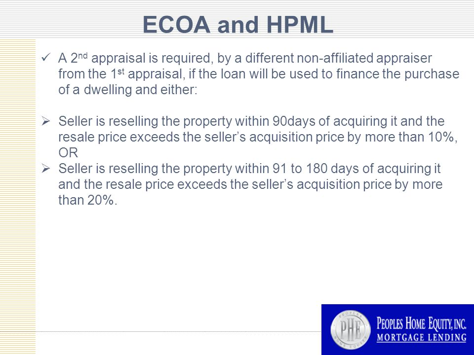ECOA and HPML A 2 nd appraisal is required, by a different non-affiliated appraiser from the 1 st appraisal, if the loan will be used to finance the purchase of a dwelling and either:  Seller is reselling the property within 90days of acquiring it and the resale price exceeds the seller's acquisition price by more than 10%, OR  Seller is reselling the property within 91 to 180 days of acquiring it and the resale price exceeds the seller's acquisition price by more than 20%.