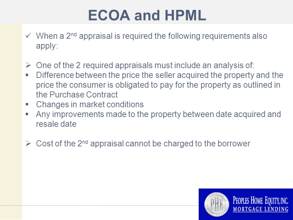 ECOA and HPML When a 2 nd appraisal is required the following requirements also apply:  One of the 2 required appraisals must include an analysis of:  Difference between the price the seller acquired the property and the price the consumer is obligated to pay for the property as outlined in the Purchase Contract  Changes in market conditions  Any improvements made to the property between date acquired and resale date  Cost of the 2 nd appraisal cannot be charged to the borrower