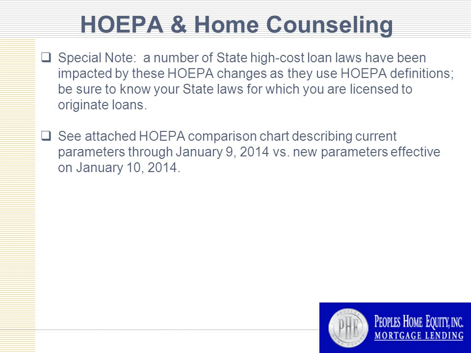 HOEPA & Home Counseling  Special Note: a number of State high-cost loan laws have been impacted by these HOEPA changes as they use HOEPA definitions; be sure to know your State laws for which you are licensed to originate loans.