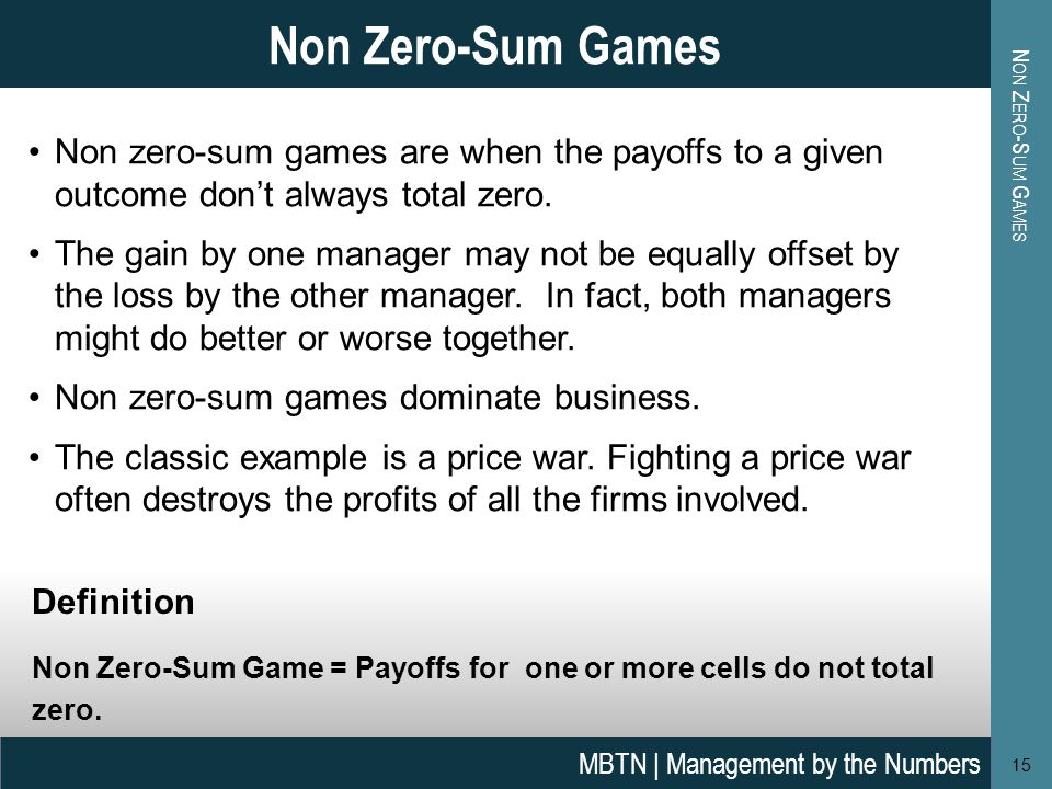 Non zero-sum games are when the payoffs to a given outcome don't always total zero.
