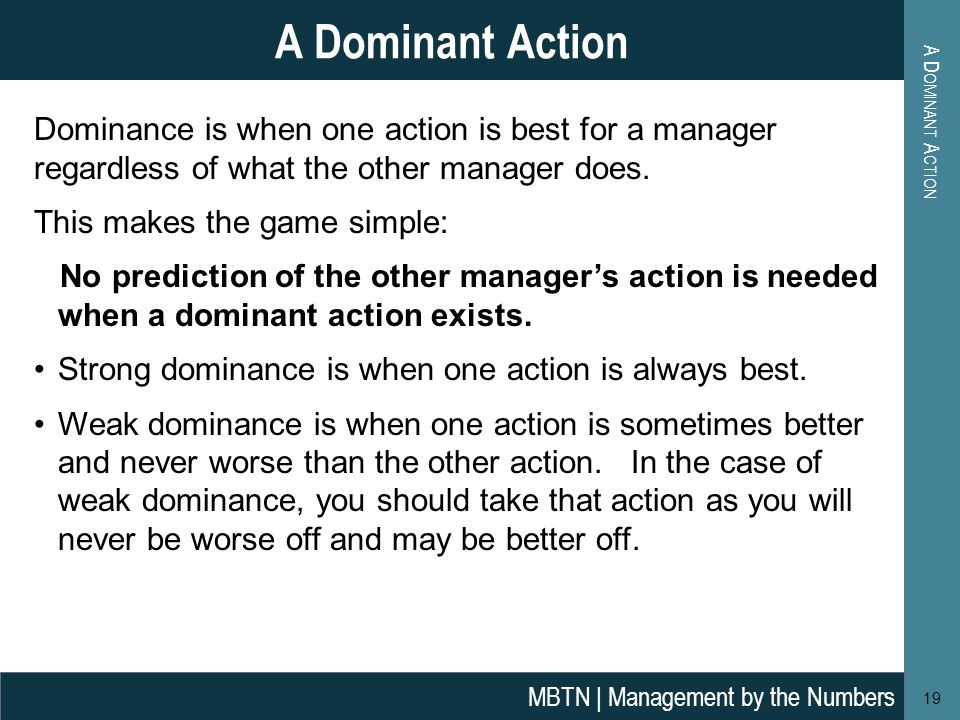 A D OMINANT A CTION 19 A Dominant Action MBTN | Management by the Numbers Dominance is when one action is best for a manager regardless of what the other manager does.
