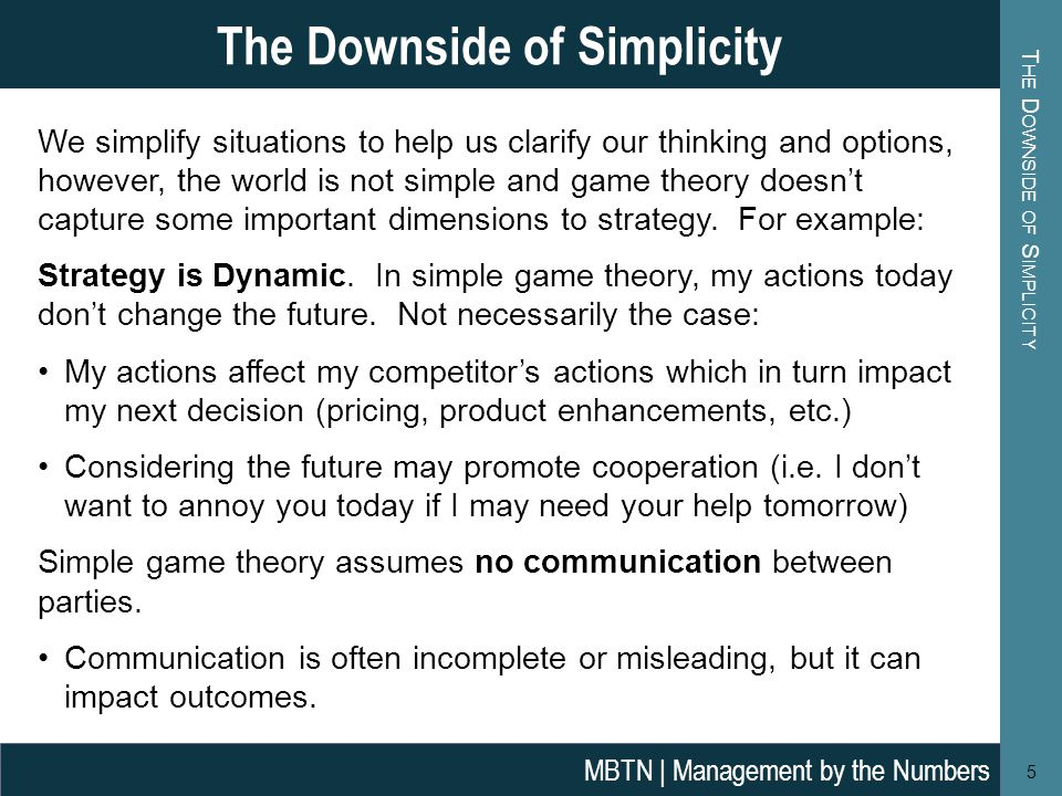 T HE D OWNSIDE OF S IMPLICITY The Downside of Simplicity 5 We simplify situations to help us clarify our thinking and options, however, the world is not simple and game theory doesn't capture some important dimensions to strategy.
