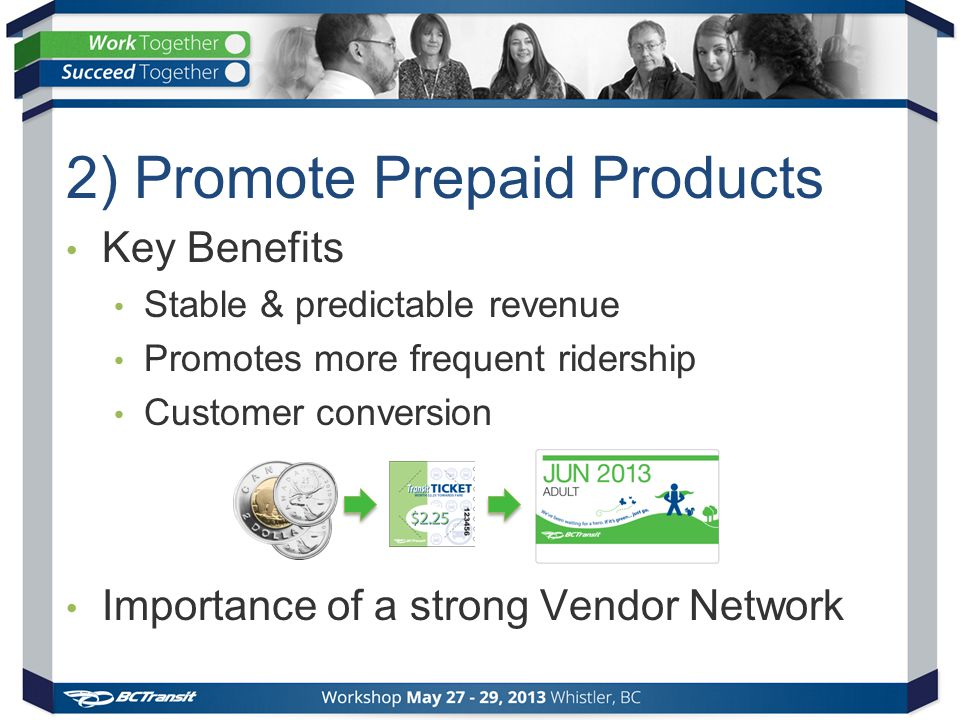 Key Benefits Stable & predictable revenue Promotes more frequent ridership Customer conversion Importance of a strong Vendor Network 2) Promote Prepaid Products