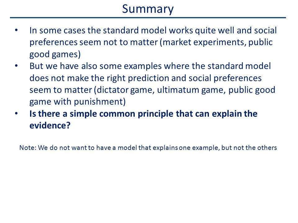 Summary In some cases the standard model works quite well and social preferences seem not to matter (market experiments, public good games) But we have also some examples where the standard model does not make the right prediction and social preferences seem to matter (dictator game, ultimatum game, public good game with punishment) Is there a simple common principle that can explain the evidence.