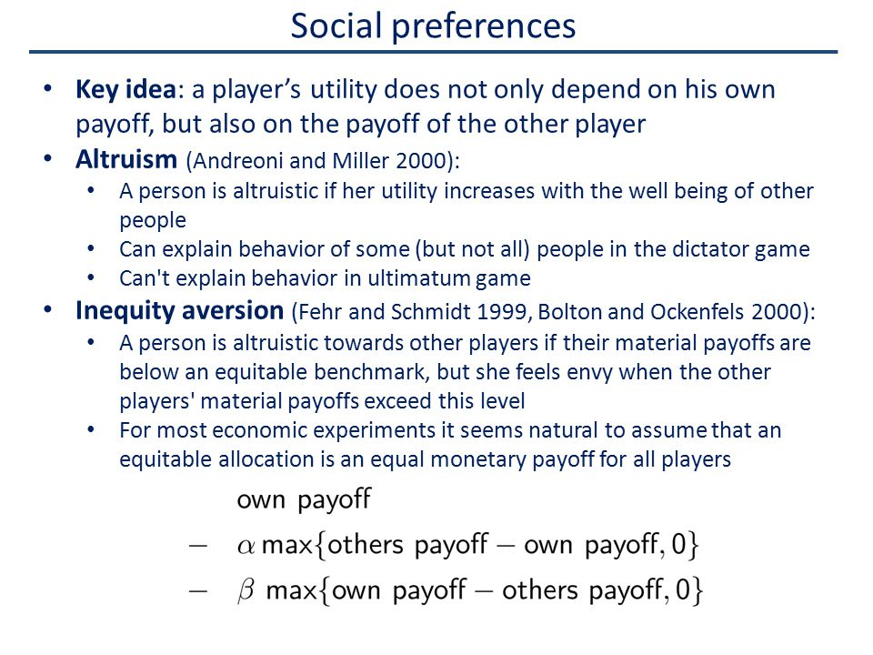 Social preferences Key idea: a player's utility does not only depend on his own payoff, but also on the payoff of the other player Altruism (Andreoni and Miller 2000): A person is altruistic if her utility increases with the well being of other people Can explain behavior of some (but not all) people in the dictator game Can t explain behavior in ultimatum game Inequity aversion (Fehr and Schmidt 1999, Bolton and Ockenfels 2000): A person is altruistic towards other players if their material payoffs are below an equitable benchmark, but she feels envy when the other players material payoffs exceed this level For most economic experiments it seems natural to assume that an equitable allocation is an equal monetary payoff for all players