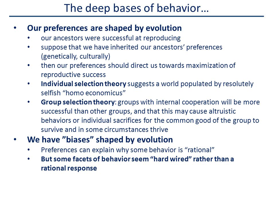 The deep bases of behavior… Our preferences are shaped by evolution our ancestors were successful at reproducing suppose that we have inherited our ancestors' preferences (genetically, culturally) then our preferences should direct us towards maximization of reproductive success Individual selection theory suggests a world populated by resolutely selfish homo economicus Group selection theory: groups with internal cooperation will be more successful than other groups, and that this may cause altruistic behaviors or individual sacrifices for the common good of the group to survive and in some circumstances thrive We have biases shaped by evolution Preferences can explain why some behavior is rational But some facets of behavior seem hard wired rather than a rational response