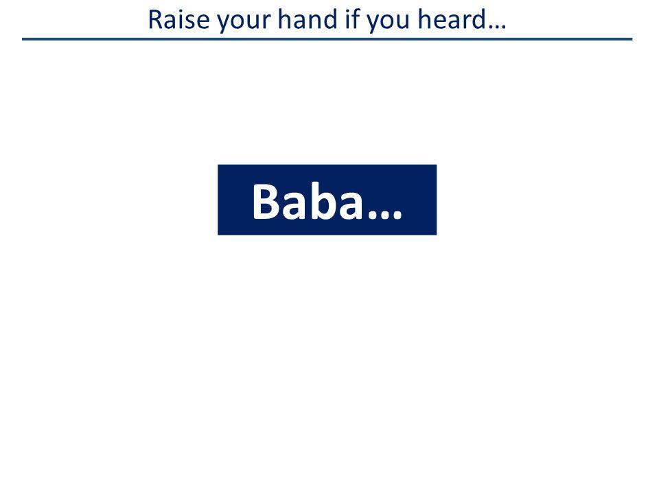 Raise your hand if you heard… Baba…