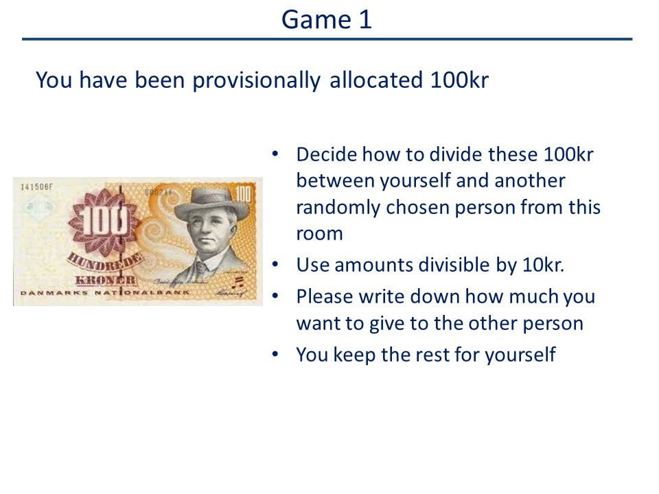Game 1 Decide how to divide these 100kr between yourself and another randomly chosen person from this room Use amounts divisible by 10kr.