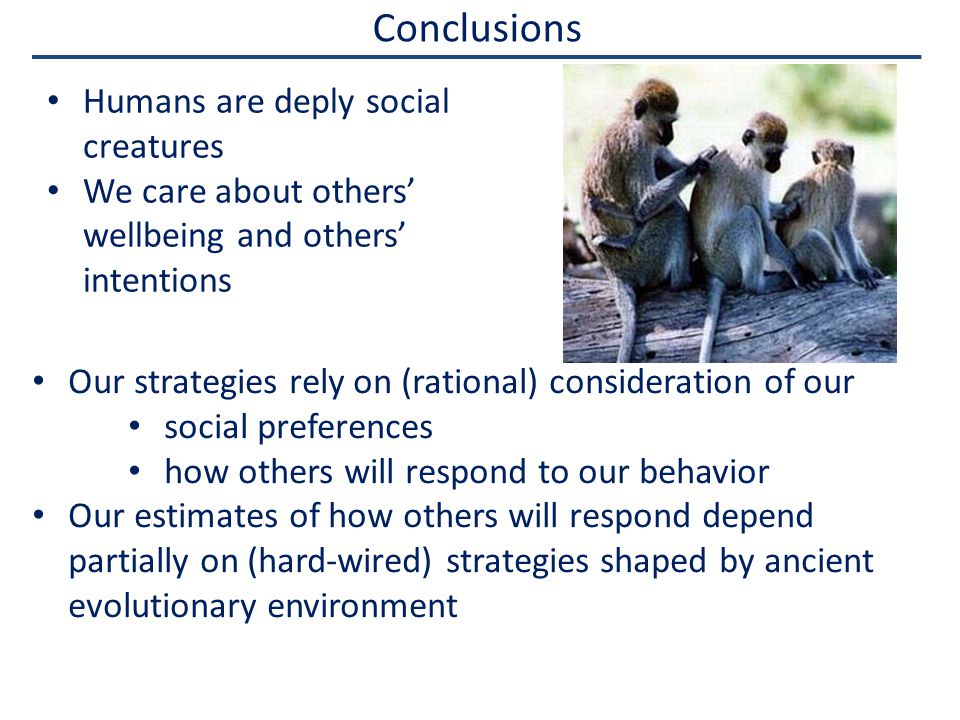 Conclusions Humans are deply social creatures We care about others' wellbeing and others' intentions Our strategies rely on (rational) consideration of our social preferences how others will respond to our behavior Our estimates of how others will respond depend partially on (hard-wired) strategies shaped by ancient evolutionary environment