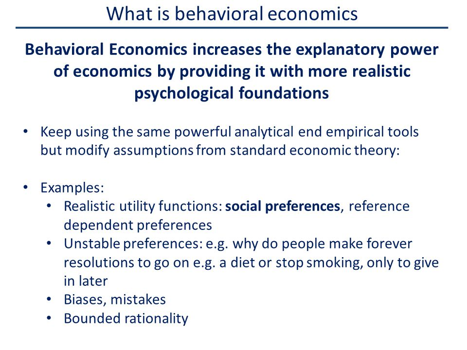 What is behavioral economics Behavioral Economics increases the explanatory power of economics by providing it with more realistic psychological foundations Keep using the same powerful analytical end empirical tools but modify assumptions from standard economic theory: Examples: Realistic utility functions: social preferences, reference dependent preferences Unstable preferences: e.g.
