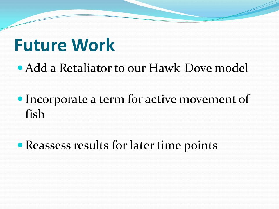 Future Work Add a Retaliator to our Hawk-Dove model Incorporate a term for active movement of fish Reassess results for later time points