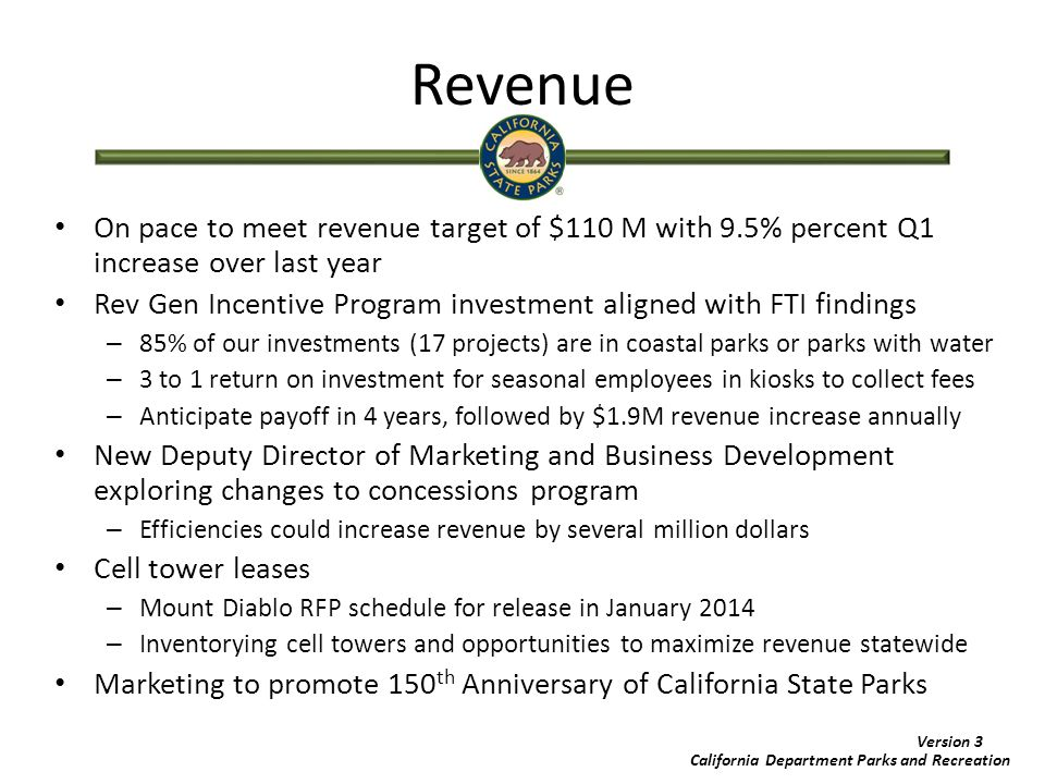 California Department Parks and Recreation Version 3 Partnerships Categorize parks according to suitability for partnership – Public process through Parks and Recreation Commission – Primary and Secondary Criteria Primary (natural, cultural, recreation, education) Secondary (revenue, partnership potential, geo-availability of parks, etc.) Exploring Potential Partnerships – Bay Area partnership with National Park Service – Regional Park Pilots – Public/Private partnerships Partnership Institute