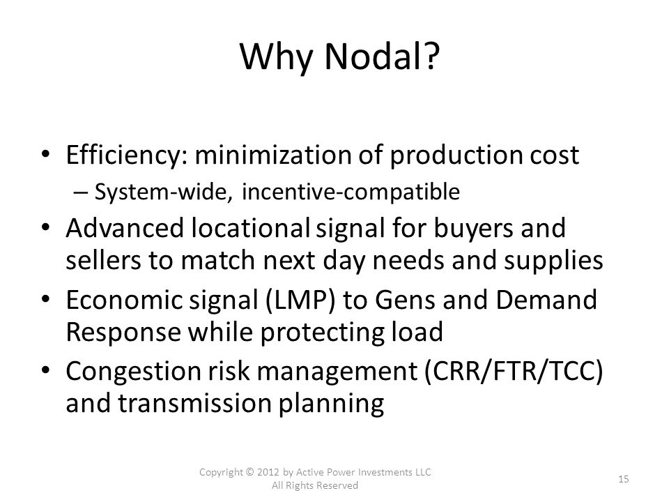 Why Nodal? Efficiency: minimization of production cost – System-wide, incentive-compatible Advanced locational signal for buyers and sellers to match