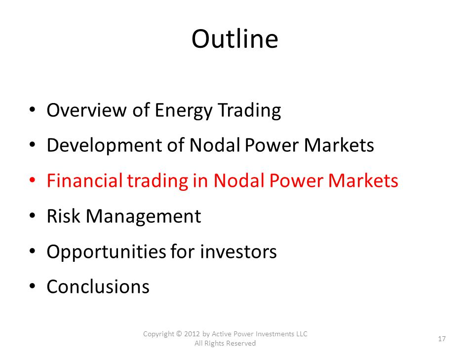 Outline Overview of Energy Trading Development of Nodal Power Markets Financial trading in Nodal Power Markets Risk Management Opportunities for investors Conclusions Copyright © 2012 by Active Power Investments LLC All Rights Reserved 17