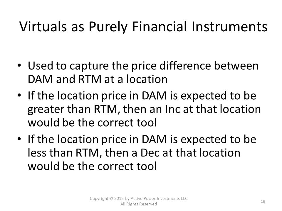 Virtuals as Purely Financial Instruments Used to capture the price difference between DAM and RTM at a location If the location price in DAM is expected to be greater than RTM, then an Inc at that location would be the correct tool If the location price in DAM is expected to be less than RTM, then a Dec at that location would be the correct tool Copyright © 2012 by Active Power Investments LLC All Rights Reserved 19