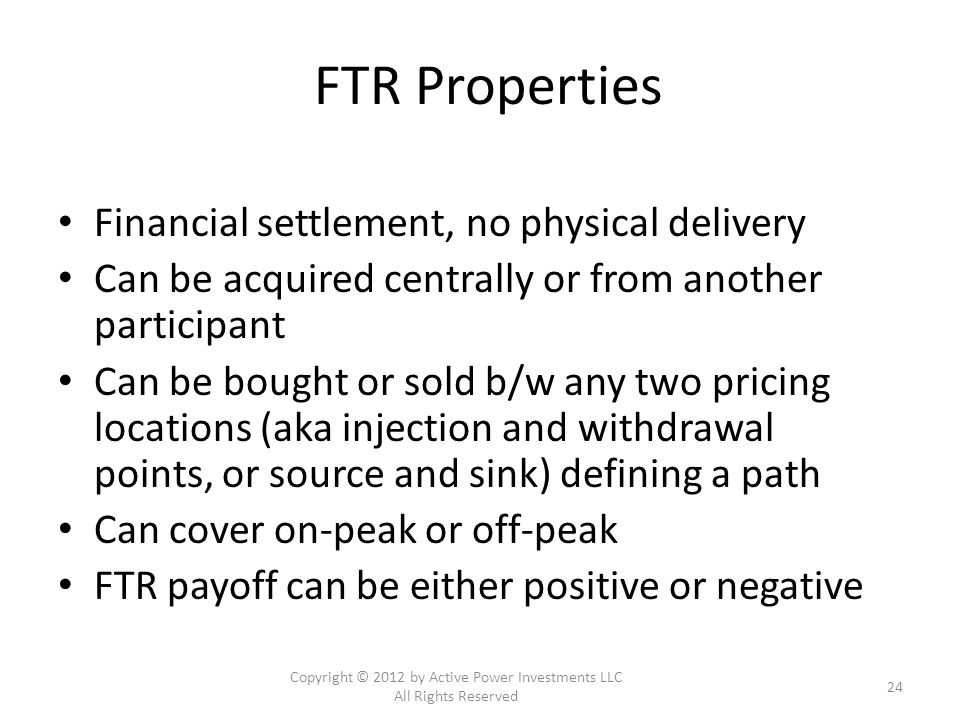 FTR Properties Financial settlement, no physical delivery Can be acquired centrally or from another participant Can be bought or sold b/w any two pricing locations (aka injection and withdrawal points, or source and sink) defining a path Can cover on-peak or off-peak FTR payoff can be either positive or negative Copyright © 2012 by Active Power Investments LLC All Rights Reserved 24