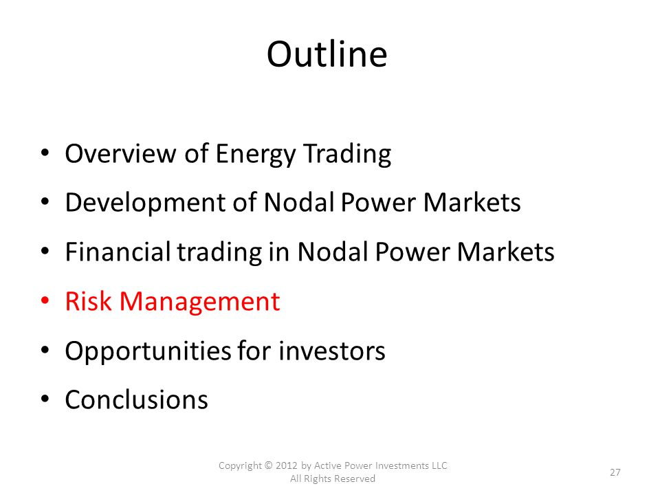 Outline Overview of Energy Trading Development of Nodal Power Markets Financial trading in Nodal Power Markets Risk Management Opportunities for investors Conclusions Copyright © 2012 by Active Power Investments LLC All Rights Reserved 27