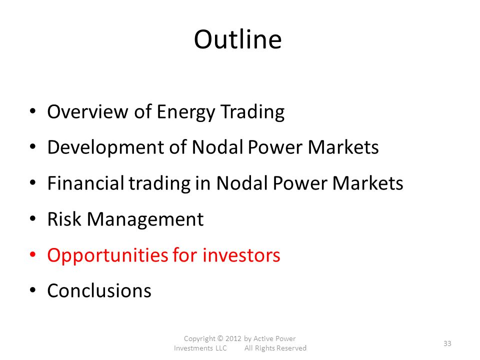 Outline Overview of Energy Trading Development of Nodal Power Markets Financial trading in Nodal Power Markets Risk Management Opportunities for investors Conclusions Copyright © 2012 by Active Power Investments LLC All Rights Reserved 33