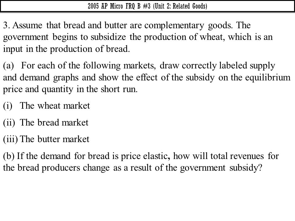 3. Assume that bread and butter are complementary goods. The government begins to subsidize the production of wheat, which is an input in the producti