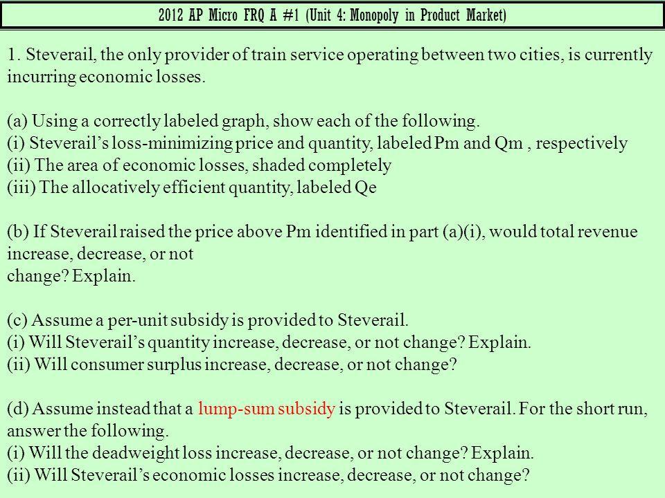 2012 AP Micro FRQ A #1 (Unit 4: Monopoly in Product Market) 1. Steverail, the only provider of train service operating between two cities, is currentl