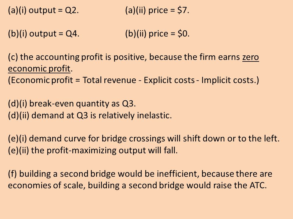 (a)(i) output = Q2. (a)(ii) price = $7. (b)(i) output = Q4. (b)(ii) price = $0. (c) the accounting profit is positive, because the firm earns zero eco