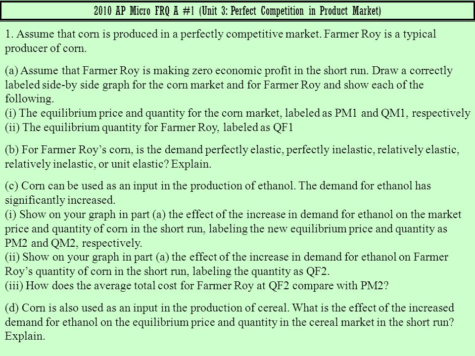 2010 AP Micro FRQ A #1 (Unit 3: Perfect Competition in Product Market) 1. Assume that corn is produced in a perfectly competitive market. Farmer Roy i