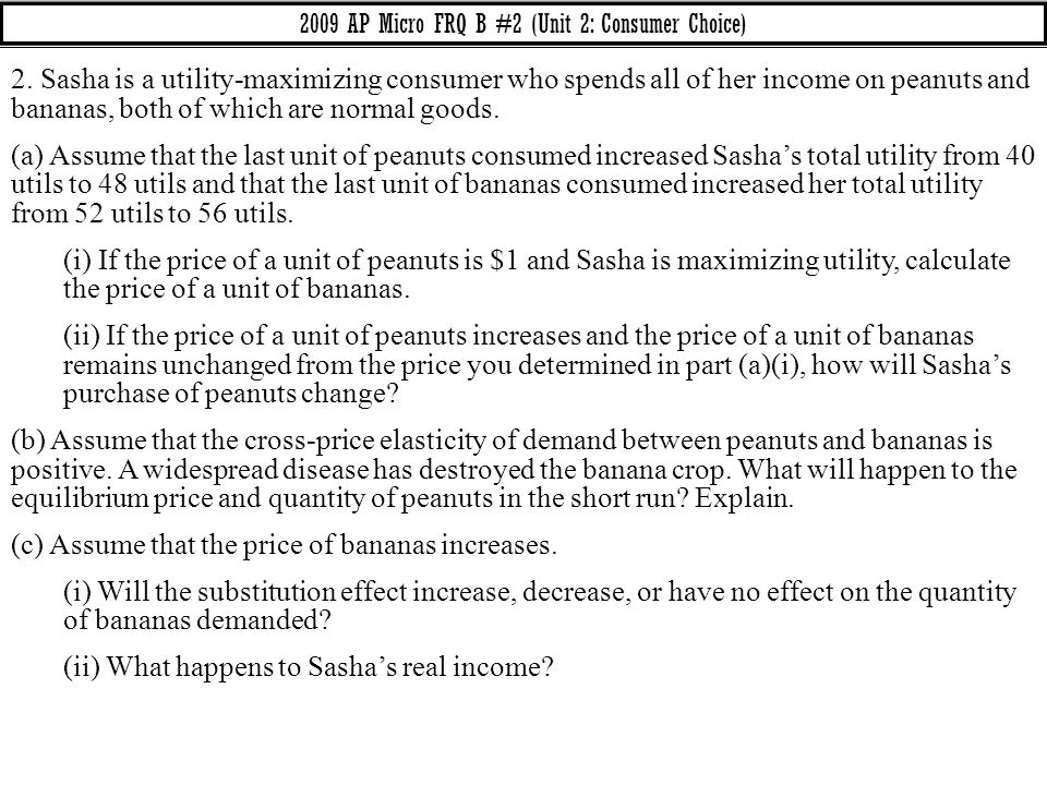 2009 AP Micro FRQ B #2 (Unit 2: Consumer Choice) 2. Sasha is a utility-maximizing consumer who spends all of her income on peanuts and bananas, both o