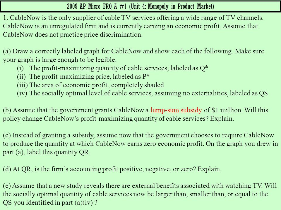 2009 AP Micro FRQ A #1 (Unit 4: Monopoly in Product Market) 1. CableNow is the only supplier of cable TV services offering a wide range of TV channels