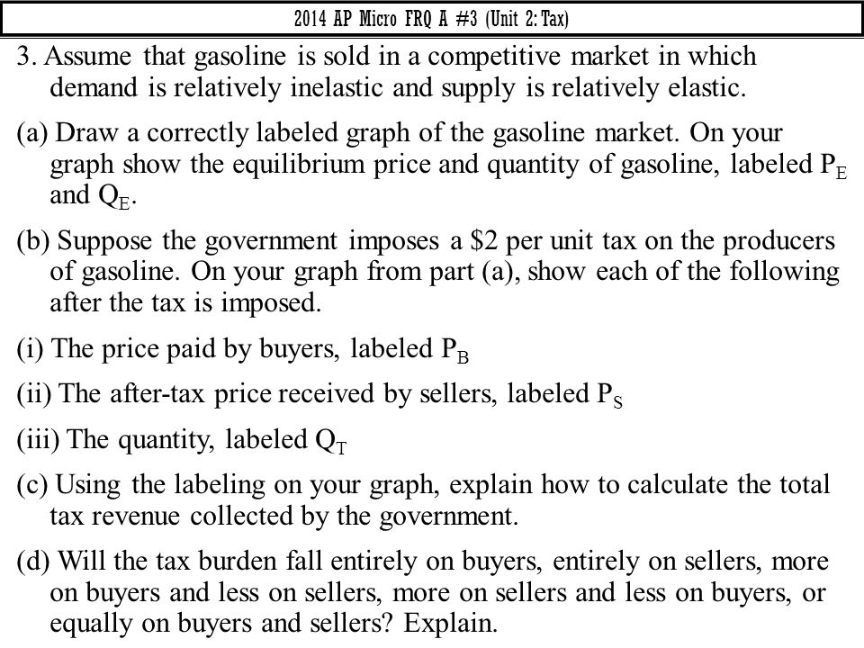 3. Assume that gasoline is sold in a competitive market in which demand is relatively inelastic and supply is relatively elastic. (a) Draw a correctly