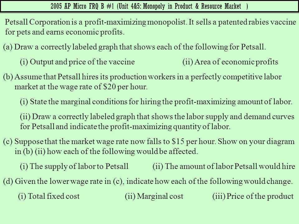 Petsall Corporation is a profit-maximizing monopolist. It sells a patented rabies vaccine for pets and earns economic profits. (a) Draw a correctly la