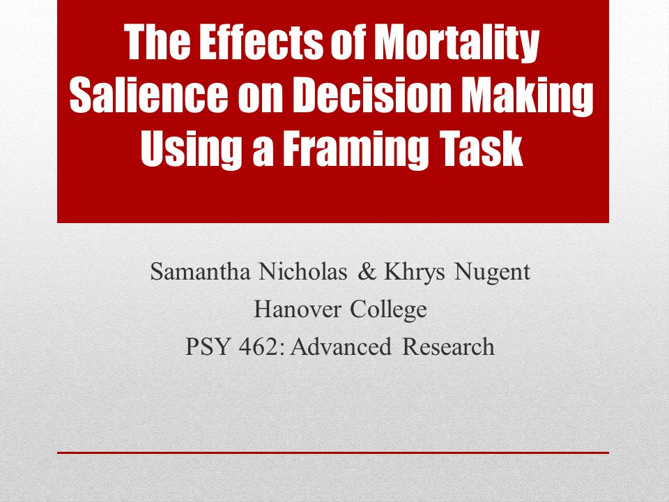 The Effects of Mortality Salience on Decision Making Using a Framing Task Samantha Nicholas & Khrys Nugent Hanover College PSY 462: Advanced Research