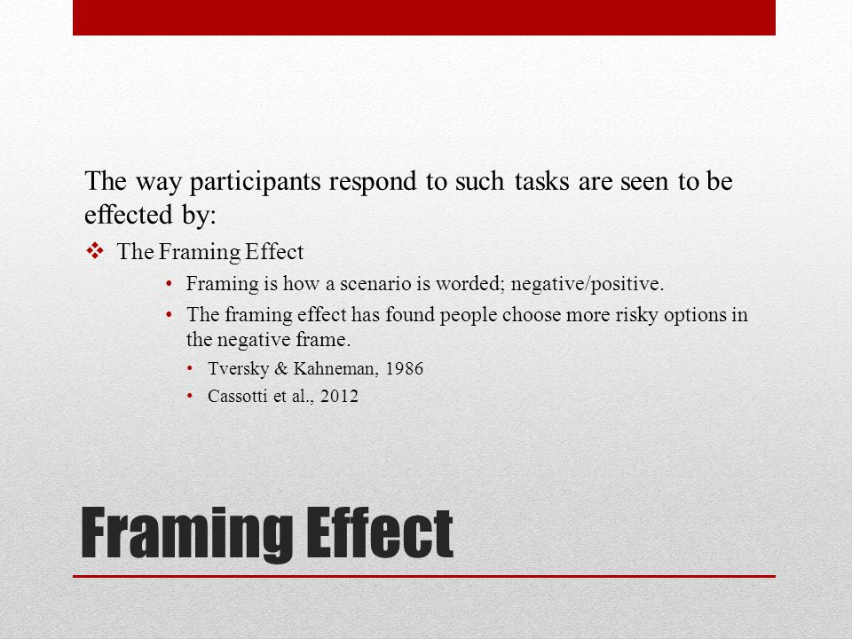 Framing Effect The way participants respond to such tasks are seen to be effected by:  The Framing Effect Framing is how a scenario is worded; negati