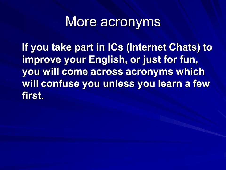 More acronyms If you take part in ICs (Internet Chats) to improve your English, or just for fun, you will come across acronyms which will confuse you unless you learn a few first.
